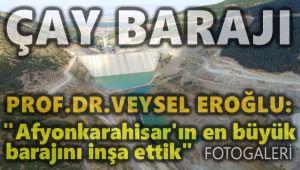 VEYSEL EROĞLU: AFYONKARAHİSAR'IMIZIN EN YÜKSEK BARAJINI İNŞA ETTİK