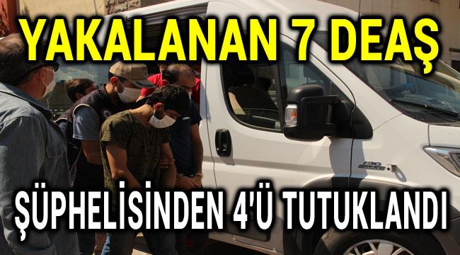 YAKALANAN 7 DEAŞ ŞÜPHELİSİNDEN 4'Ü TUTUKLANDI