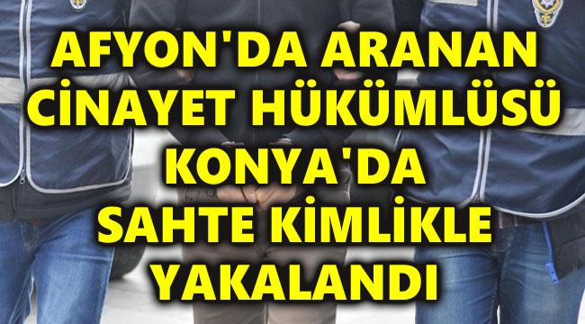 AFYON'DA ARANAN CİNAYET HÜKÜMLÜSÜ KONYA'DA SAHTE KİMLİKLE YAKALANDI