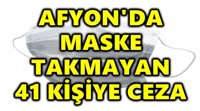 AFYON'DA MASKE TAKMAYAN 41 KİŞİYE CEZA