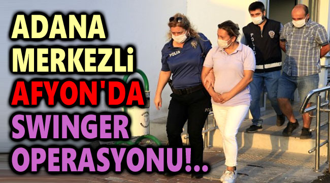 AFYONKARAHİSAR'DA SWINGER OPERASYONU!..