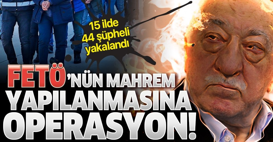 FETÖ'NÜN MAHREMİNE OPERASYON.. 44 GÖZALTI