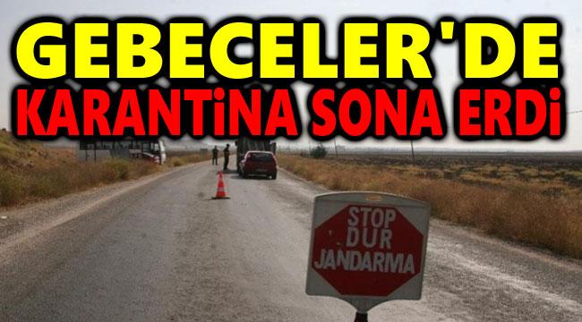 GEBECELER'DE KARANTİNA SONA ERDİ