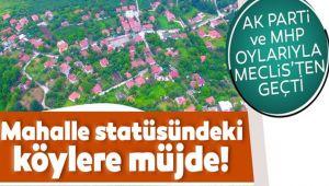 MAHALLE STATÜSÜNDEKİ KÖYLERE MÜJDE GELİYOR!..