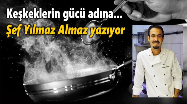 ŞEF YILMAZ ALMAZ YAZIYOR: KEŞKEKLERİN GÜCÜ ADINA!..
