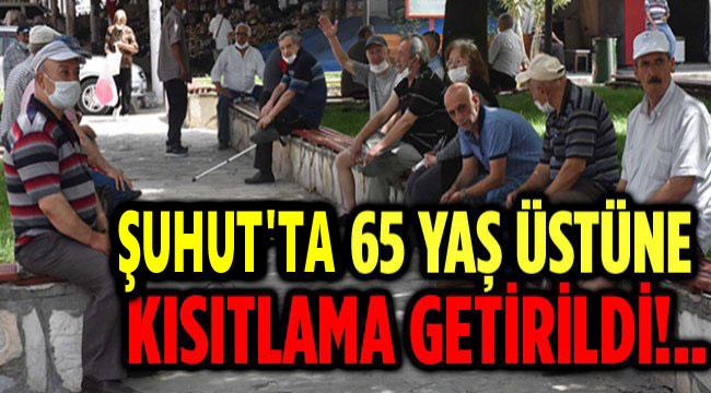 ŞUHUT'TA 65 YAŞ ÜSTÜNE KISITLAMA!..