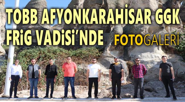 TOBB AFYONKARAHİSAR GGK FRİG VADİSİ'NDE!..