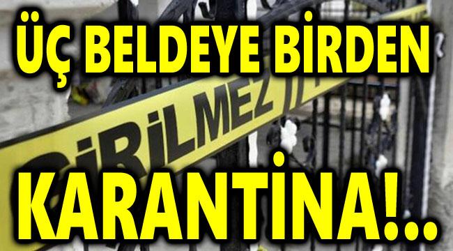 3 BELDEYE BİRDEN KARANTİNA KARARI!..
