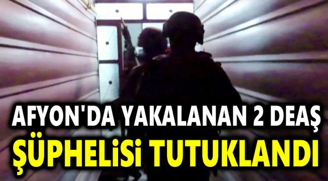 AFYON'DA YAKALANAN 2 DEAŞ ŞÜPHELİSİ TUTUKLANDI