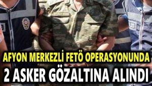 AFYON MERKEZLİ FETÖ OPERASYONUNDA 2 ASKER GÖZALTINA ALINDI