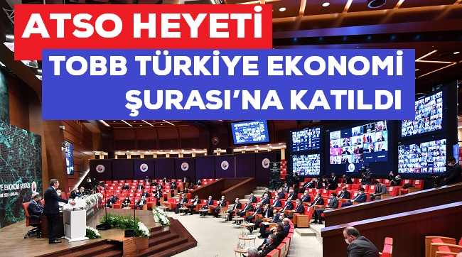 ATSO HEYETİ, TOBB TÜRKİYE EKONOMİ ŞURASI'NA KATILDI