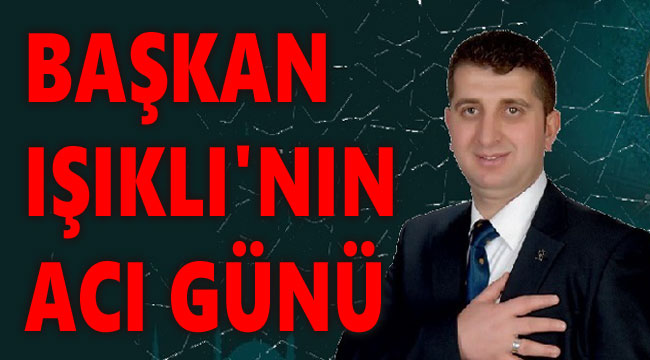 BAŞKAN IŞIKLI'NIN ACI GÜNÜ!..