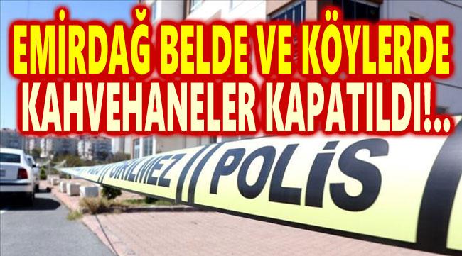 EMİRDAĞ BELDE VE KÖYLERDE KAHVEHANELER KAPATILDI!..
