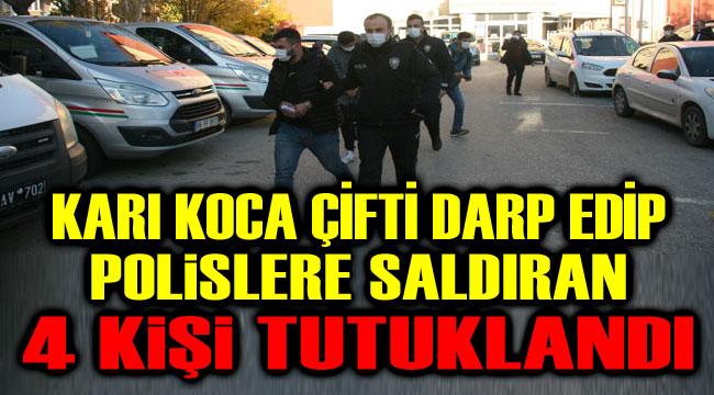 KARI KOCA ÇİFTİ DARP EDİP POLİSLERE SALDIRAN 4 KİŞİ TUTUKLANDI