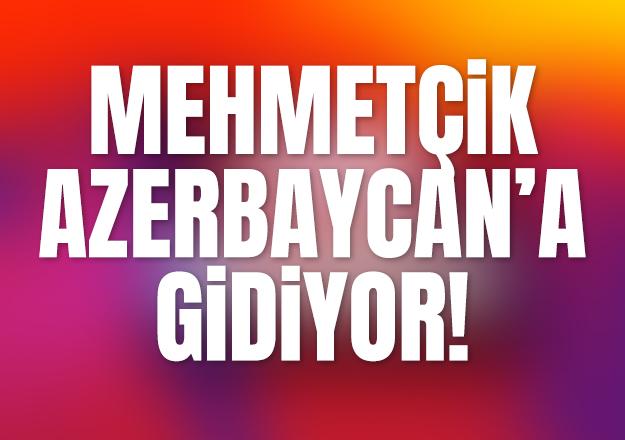 MEHMETÇİK AZERBAYACAN'A GİDİYOR!..