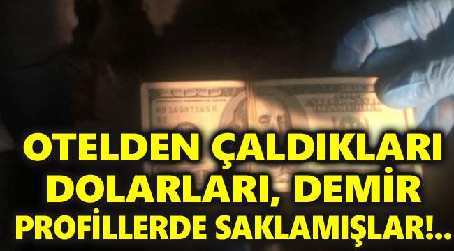 OTELDEN ÇALDIKLARI DOLARLARI, DEMİR PROFİLLERDE SAKLAMIŞLAR!..