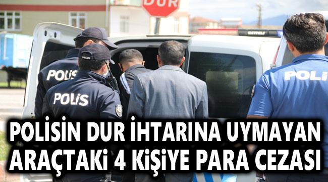 POLİSİN DUR İHTARINA UYMAYAN ARAÇTAKİ 4 KİŞİYE PARA CEZASI