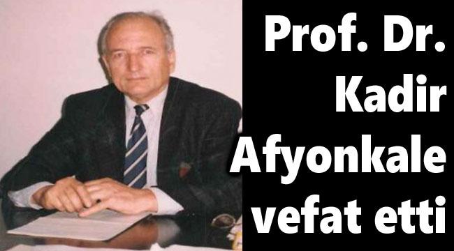 PROF. DR. KADİR AFYONKALE VEFAT ETTİ