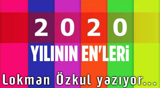 2020 Yılının EN'leri... Lokman Özkul yazıyor...