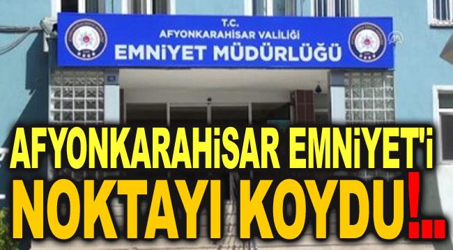 AFYONKARAHİSAR EMNİYET'İ NOKTAYI KOYDU!..