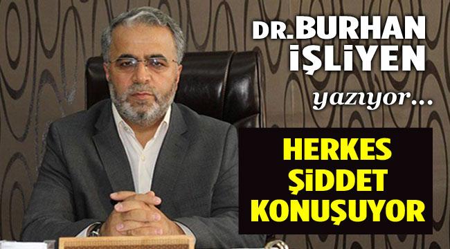 DR. BURHAN İŞLİYEN YAZIYOR: HERKES ŞİDDET KONUŞUYOR
