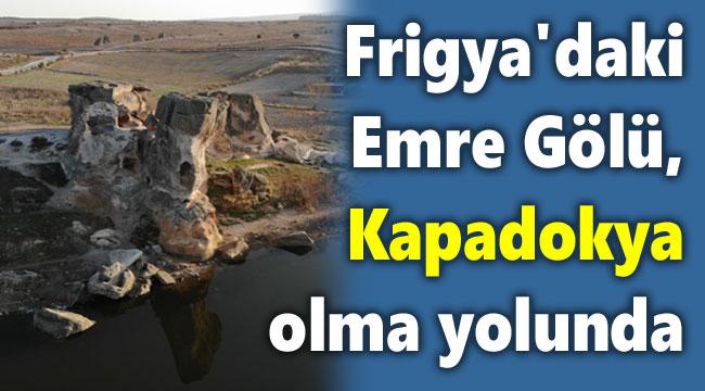 """Frigya'daki Emre Gölü """"Kapadokya"""" olma yolunda"""