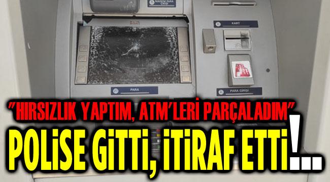 POLİSE GİDİP HIRSIZLIK YAPTIĞINI VE ATM'LERE ZARAR VERDİĞİNİ İTİRAF ETTİ