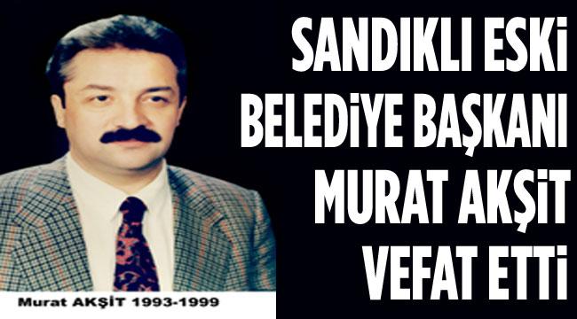 Sandıklı Eski Belediye Başkanı Murat Akşit vefat etti