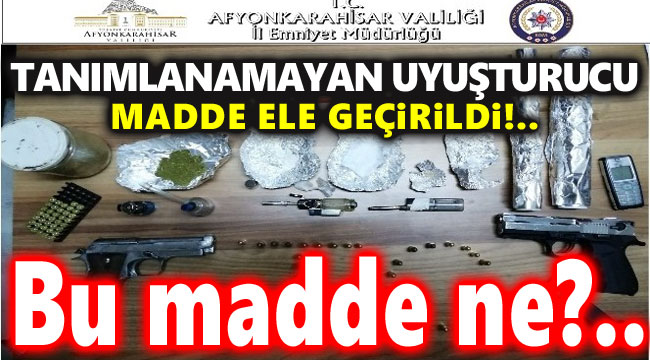 TANIMLANAMAYAN UYUŞTURUCU MADDE ELE GEÇİRİLDİ!..
