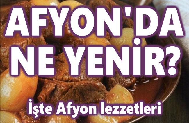 Afyon'da ne yenir? Afyon lezzetleri, Afyon yemekleri?..