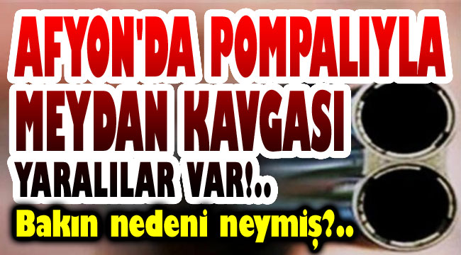Afyon'da pompalı tüfekle meydan kavgası!..