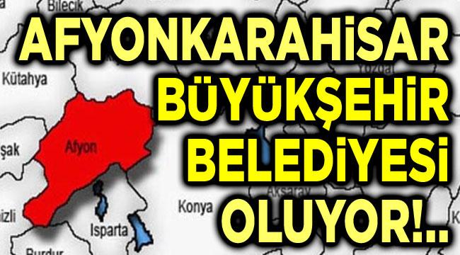 Afyonkarahisar, büyükşehir belediyesi oluyor!..