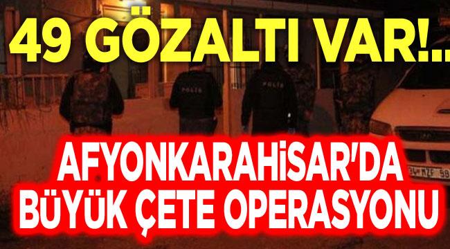 Afyon'da büyük çete operasyonu, 49 gözaltı