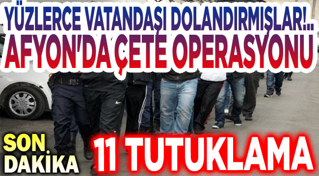 Afyon'da çete operasyonu; 11 tutuklama!..