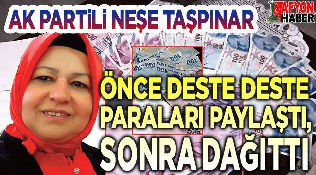 AK Partili Neşe Taşpınar, önce deste deste paraları paylaştı, sonra dağıttı!..