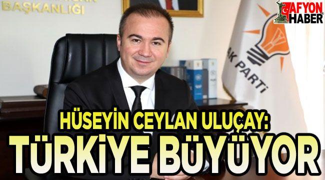 Hüseyin Ceylan Uluçay: Türkiye büyüyor, güçleniyor