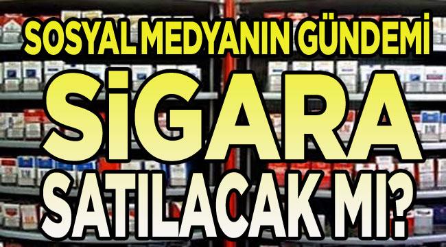 Sosyal medyanın gündemi: Sigara satılacak mı?..