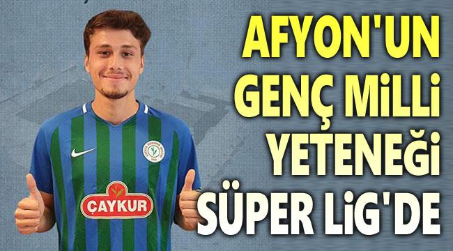 Afyon'un genç yeteneği Süper Lig'de!..