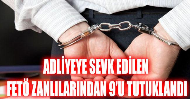 ADLİYEYE SEVK EDİLEN FETÖ ZANLILARINDAN 9'U TUTUKLANDI