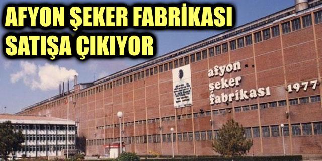 AFYON ŞEKER FABRİKASI SATIŞA ÇIKIYOR