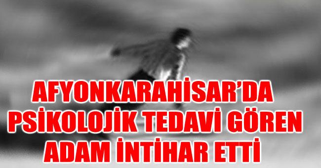 AFYONKARAHİSAR'DA PSİKOLOJİK TEDAVİ GÖREN ADAM İNTİHAR ETTİ