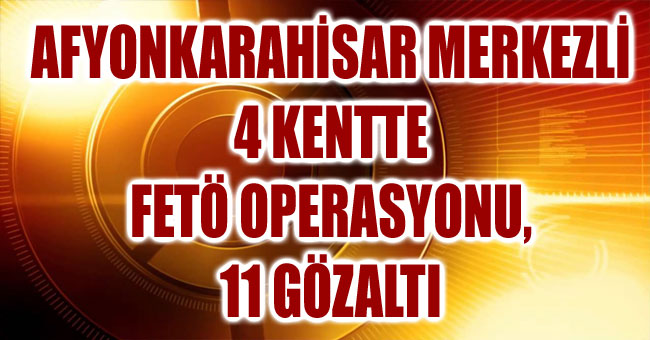 AFYONKARAHİSAR MERKEZLİ 4 KENTTE FETÖ OPERASYONU, 11 GÖZALTI