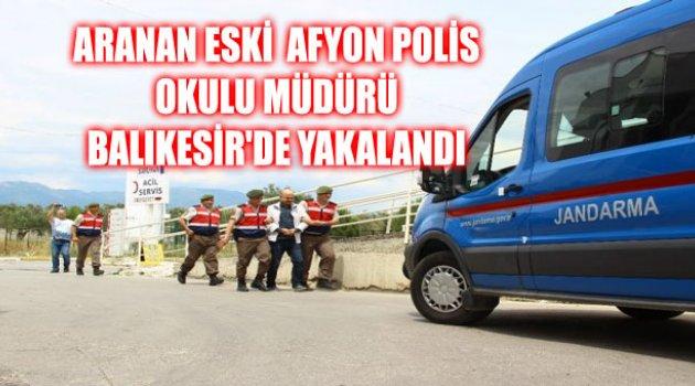 ARANAN ESKİ   AFYON POLİS OKULU MÜDÜRÜ BALIKESİR'DE YAKALANDI