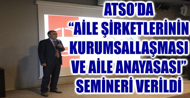"""ATSO'DA """"AİLE ŞİRKETLERİNİN KURUMSALLAŞMASI VE AİLE ANAYASASI"""" SEMİNERİ VERİLDİ"""