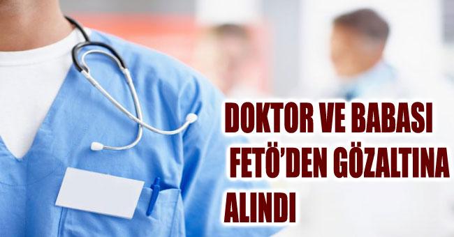 DOKTOR VE BABASI FETÖ'DEN GÖZALTINA ALINDI