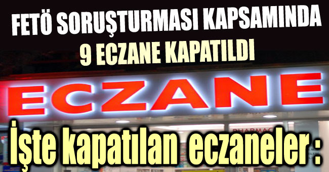 FETÖ'DEN 9 ECZANE KAPATILDI