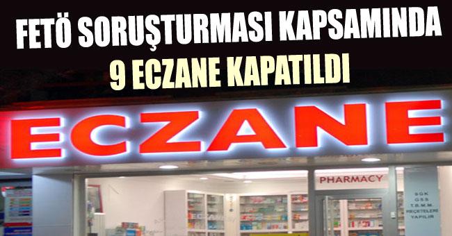 FETÖ SORUŞTURMASI KAPSAMINDA 9 ECZANE KAPATILDI