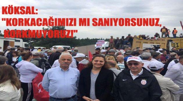 """KÖKSAL :""""KORKACAĞIMIZI MI SANIYORSUNUZ, KORKMUYORUZ!"""""""