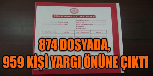 874 DOSYADA, 959 KİŞİ YARGI ÖNÜNE ÇIKTI