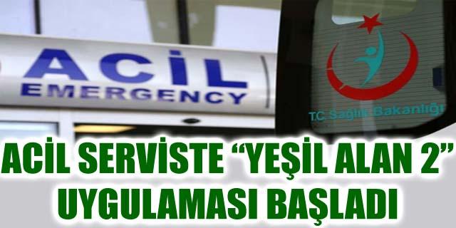 """ACİL SERVİSTE """"YEŞİL ALAN 2"""" UYGULAMASI BAŞLADI"""